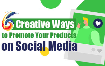 6 Creative Ways to Promote Products on Social Media